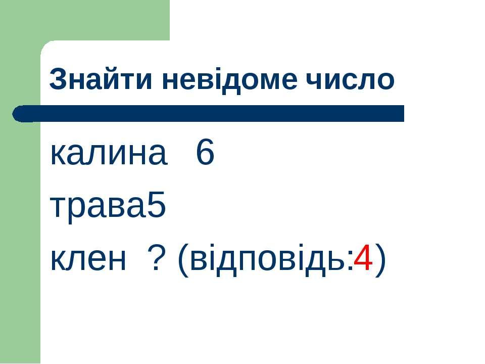 Знайти невідоме число калина 6 трава 5 клен ? (відповідь: ) 4