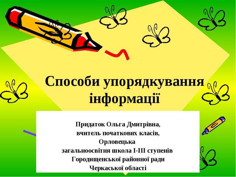 Способи упорядкування інформації Придаток Ольга Дмитрівна, вчитель початкових...