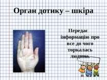 Орган дотику – шкіра Передає інформацію про все до чого торкалась людина.