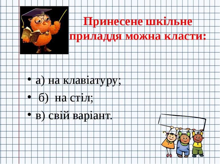 Принесене шкільне приладдя можна класти: а) на клавіатуру; б) на стіл; в) сві...