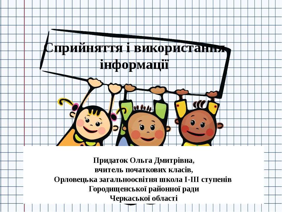 Сприйняття і використання інформації Придаток Ольга Дмитрівна, вчитель початк...