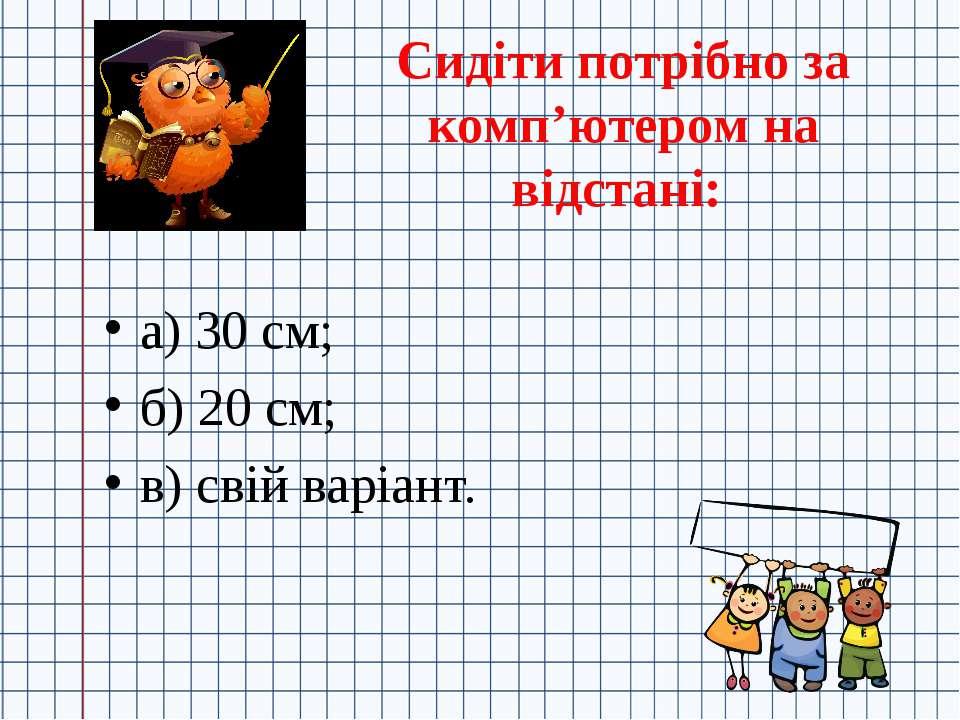 Сидіти потрібно за комп'ютером на відстані: а) 30 см; б) 20 см; в) свій варіант.