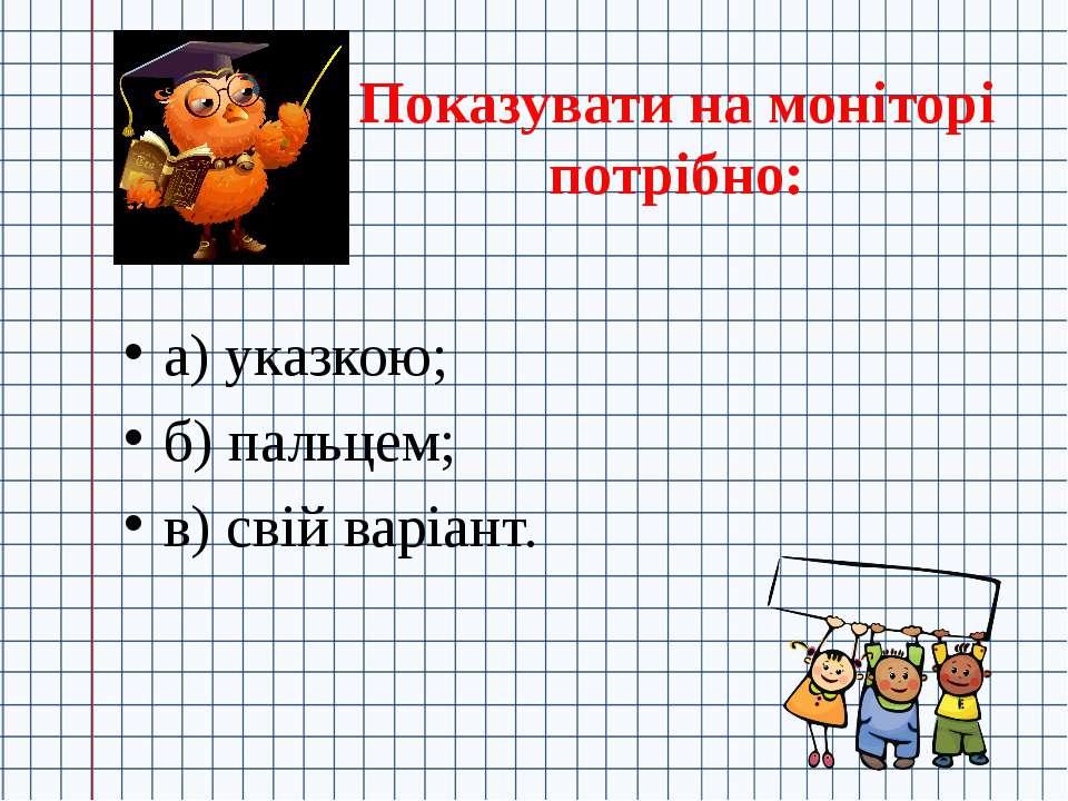Показувати на моніторі потрібно: а) указкою; б) пальцем; в) свій варіант.