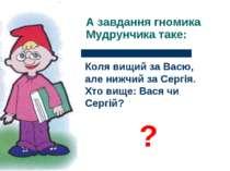 А завдання гномика Мудрунчика таке: Коля вищий за Васю, але нижчий за Сергія....