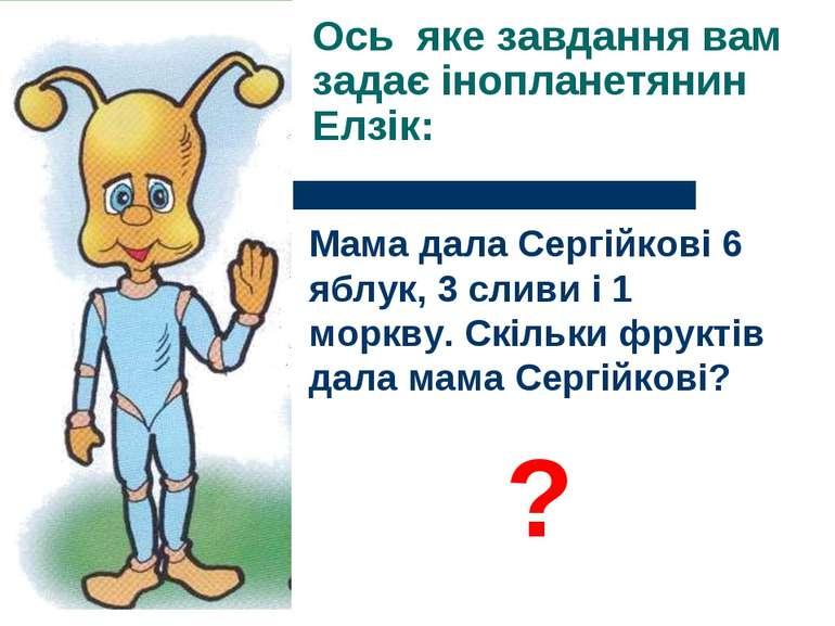 Ось яке завдання вам задає інопланетянин Елзік: Мама дала Сергійкові 6 яблук,...