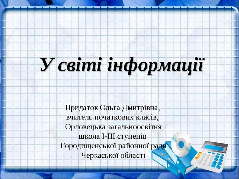 У світі інформації Придаток Ольга Дмитрівна, вчитель початкових класів, Орлов...