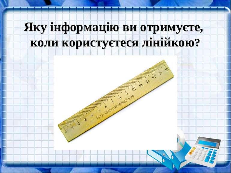 Яку інформацію ви отримуєте, коли користуєтеся лінійкою?