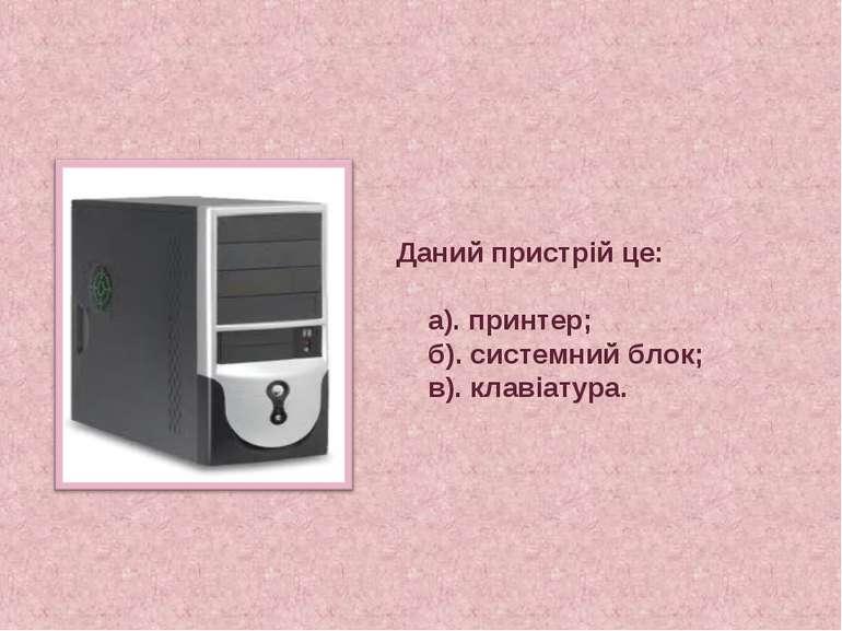 Даний пристрій це: а). принтер; б). системний блок; в). клавіатура.