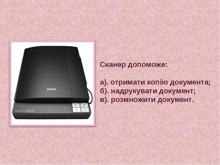 Сканер допоможе: а). отримати копію документа; б). надрукувати документ; в). ...