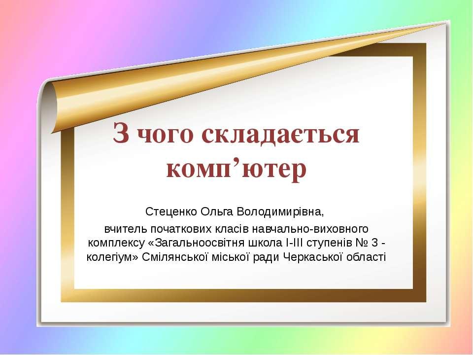 З чого складається комп'ютер Стеценко Ольга Володимирівна, вчитель початкових...