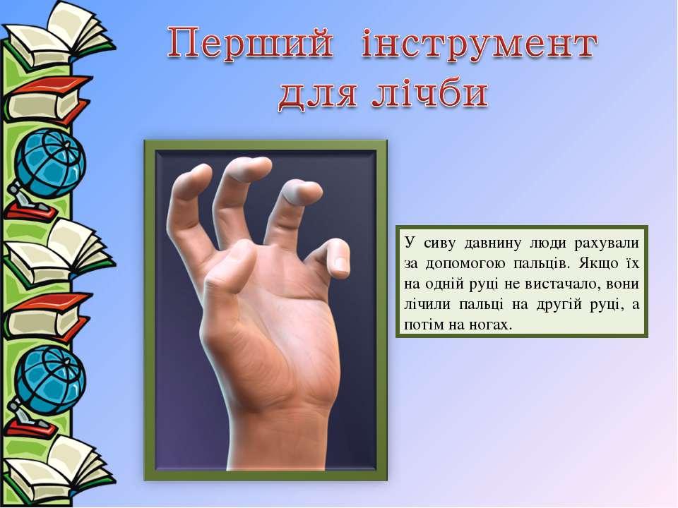 У сиву давнину люди рахували за допомогою пальців. Якщо їх на одній руці не в...