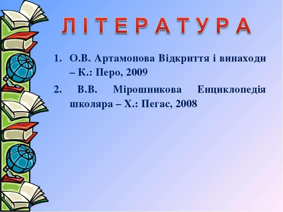 О.В. Артамонова Відкриття і винаходи – К.: Перо, 2009 2. В.В. Мірошникова Енц...