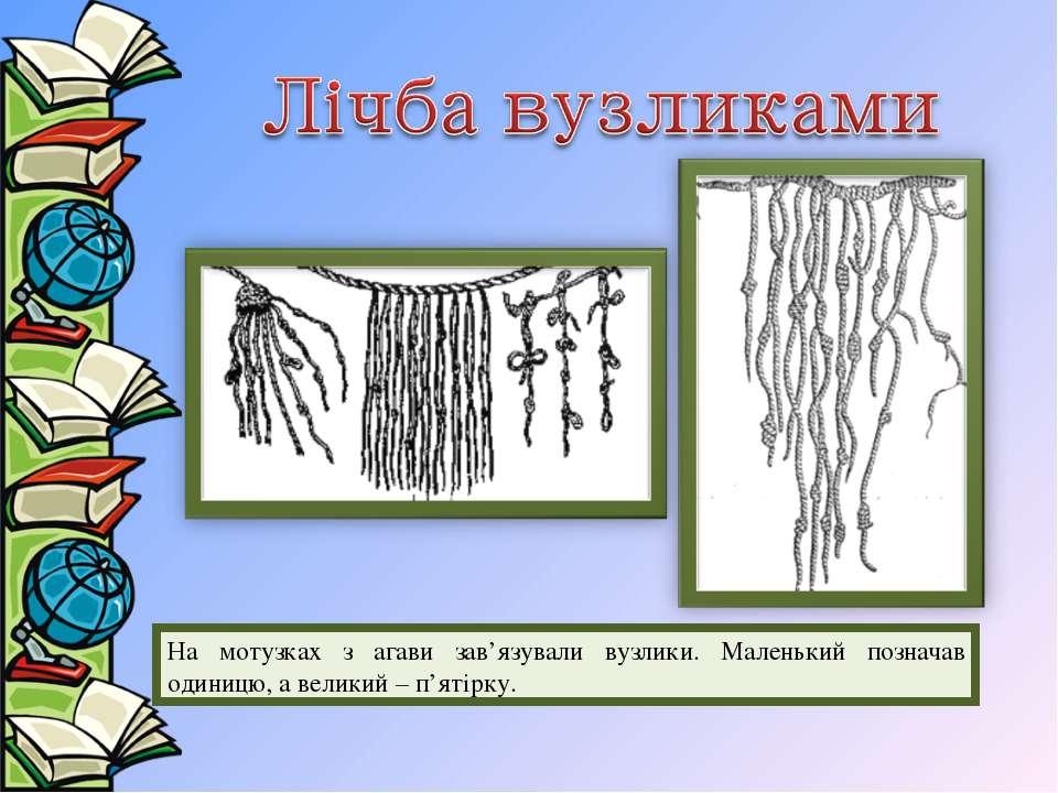 На мотузках з агави зав'язували вузлики. Маленький позначав одиницю, а велики...