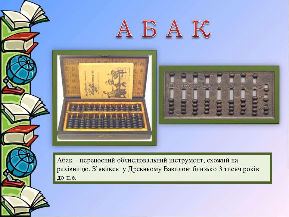 Абак – переносний обчислювальний інструмент, схожий на рахівницю. З'явився у ...