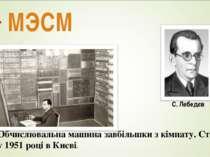 МЭСМ Обчислювальна машина завбільшки з кімнату. Створена у 1951 році в Києві.