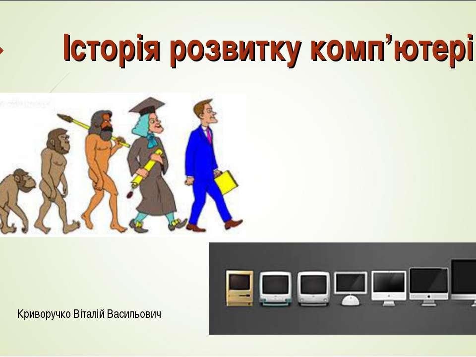 Історія розвитку комп'ютерів Криворучко Віталій Васильович
