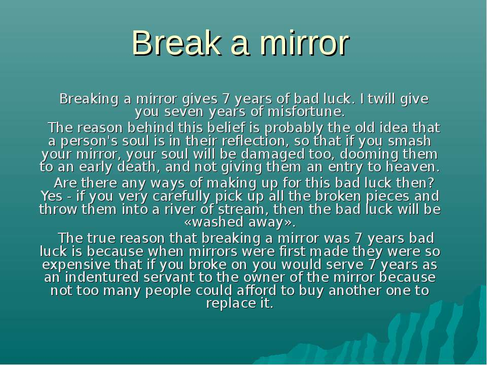Break a mirror Breaking a mirror gives 7 years of bad luck. I twill give you ...