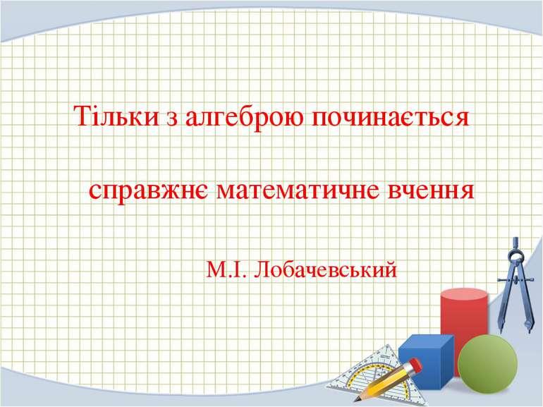 Тільки з алгеброю починається справжнє математичне вчення М.І. Лобачевський