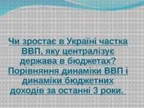 Чи зростає в Україні частка ВВП, яку централізує держава в бюджетах? Порівнян...