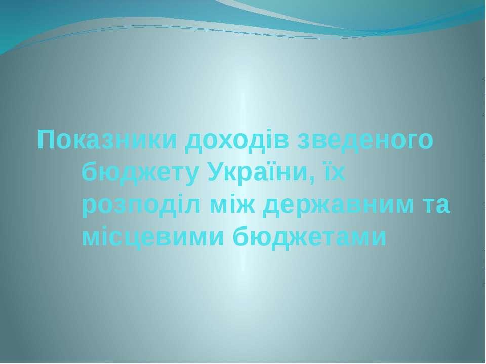 Показники доходів зведеного бюджету України, їх розподіл між державним та міс...