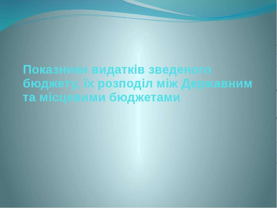 Показники видатків зведеного бюджету, їх розподіл між Державним та місцевими ...
