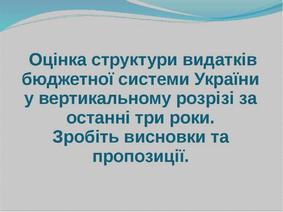 Оцінка структури видатків бюджетної системи України у вертикальному розрізі з...