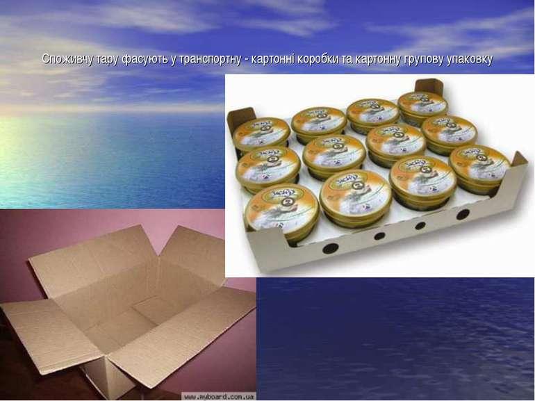 Споживчу тару фасують у транспортну - картонні коробки та картонну групову уп...