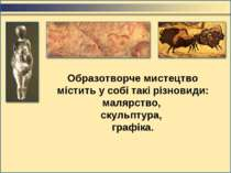 Образотворче мистецтво містить у собі такі різновиди: малярство, скульптура, ...