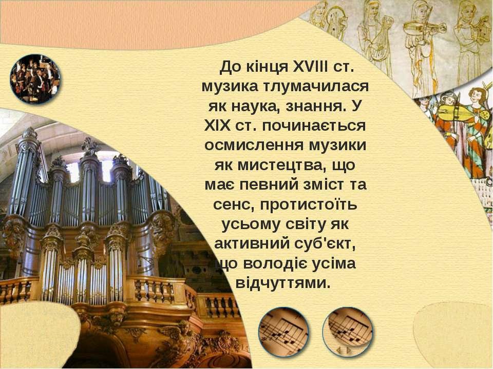 До кінця XVIII ст. музика тлумачилася як наука, знання. У XIX ст. починається...
