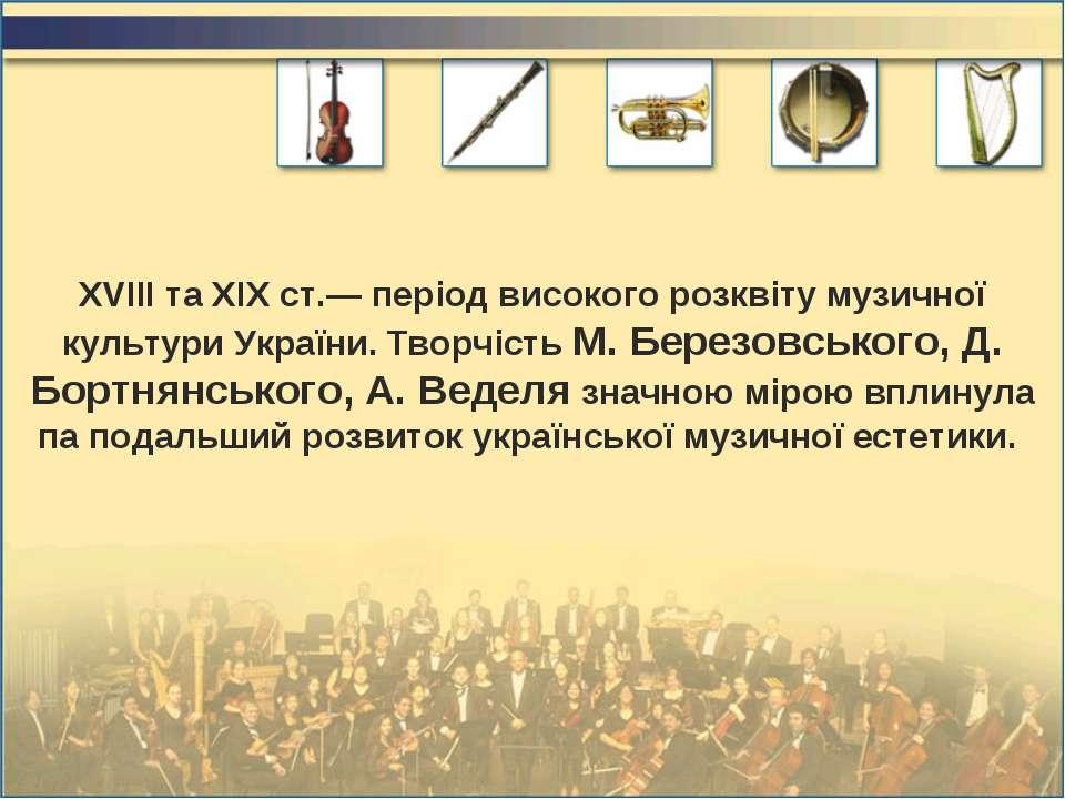 XVIII та XIX ст.— період високого розквіту музичної культури України. Творчіс...