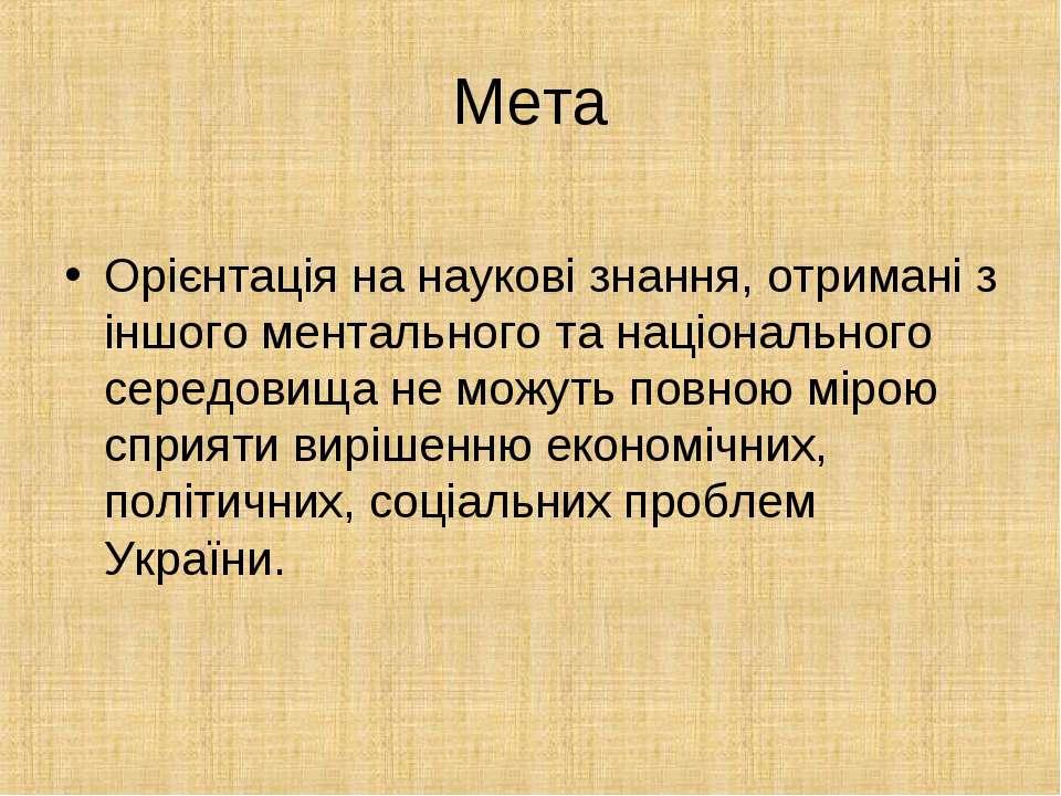 Мета Орієнтація на наукові знання, отримані з іншого ментального та національ...