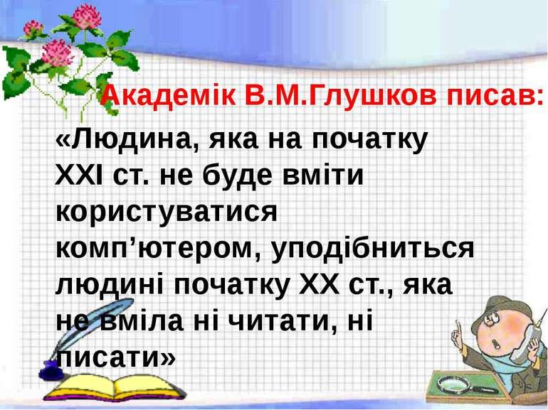 Академік В.М.Глушков писав: «Людина, яка на початку ХХІ ст. не буде вміти кор...