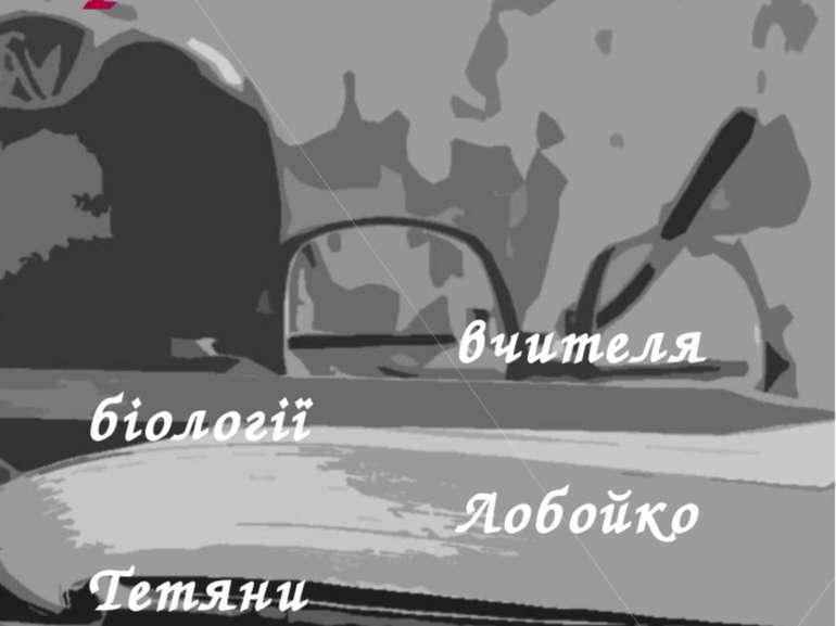 Система роботи вчителя біології Лобойко Тетяни Володимирівни