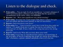 Listen to the dialogue and check. Przhevalsky-…You are right. In all my exped...