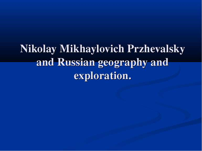 Nikolay Mikhaylovich Przhevalsky and Russian geography and exploration.