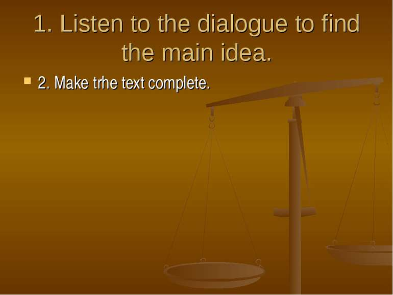 1. Listen to the dialogue to find the main idea. 2. Make trhe text complete.