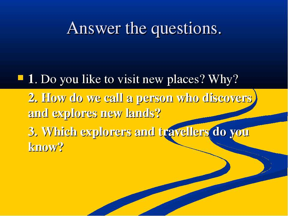Answer the questions. 1. Do you like to visit new places? Why? 2. How do we c...