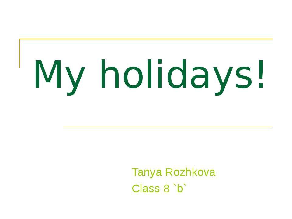 My holidays! Tanya Rozhkova Class 8 `b`