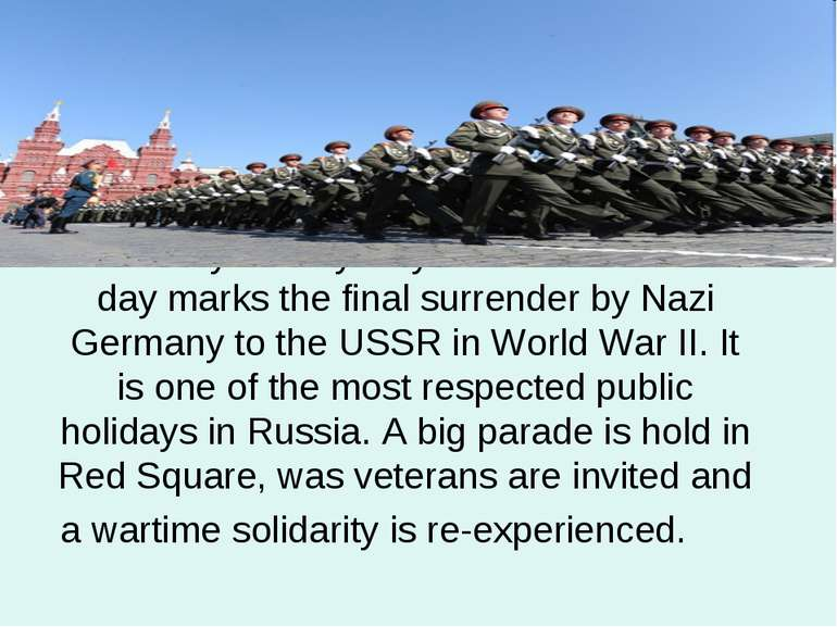 On 9 May Victory Day is celebrated. This day marks the final surrender by Naz...