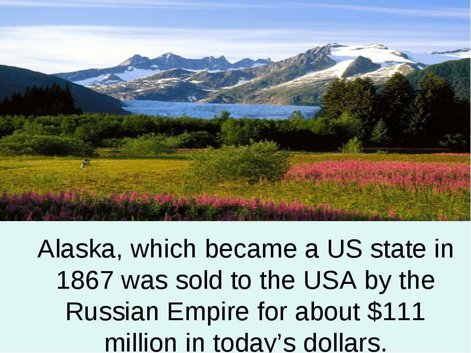 Alaska, which became a US state in 1867 was sold to the USA by the Russian Em...