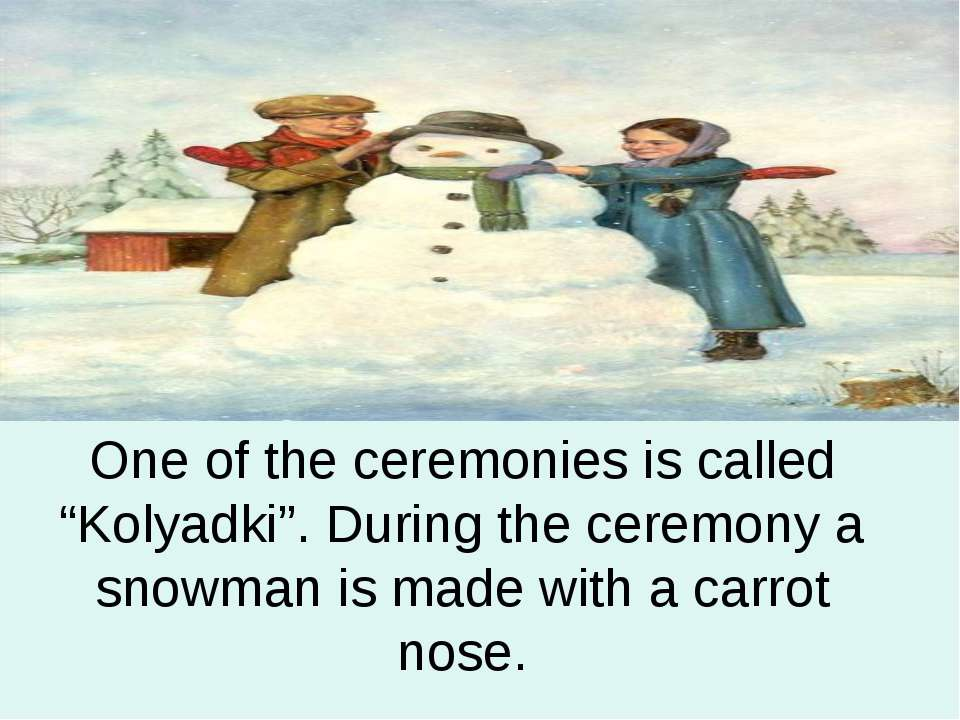 "One of the ceremonies is called ""Kolyadki"". During the ceremony a snowman is ..."