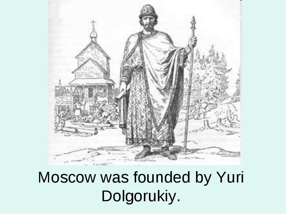 Moscow was founded by Yuri Dolgorukiy.