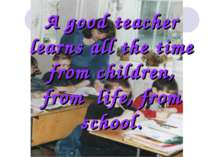 A good teacher learns all the time from children, from life, from school.
