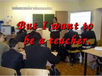 But I want to be a teacher.
