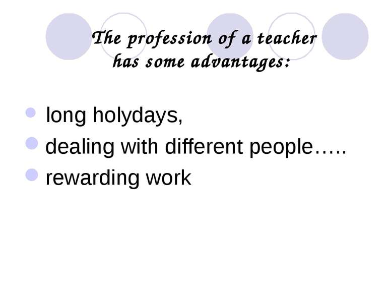 The profession of a teacher has some advantages: long holydays, dealing with ...