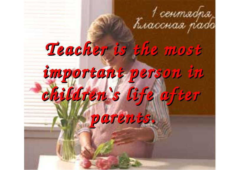 Teacher is the most important person in children`s life after parents.