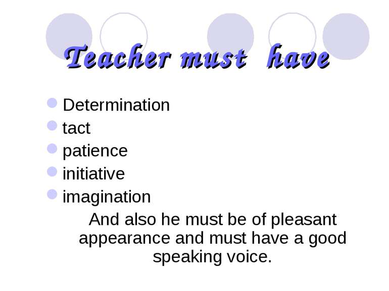 Teacher must have Determination tact patience initiative imagination And also...