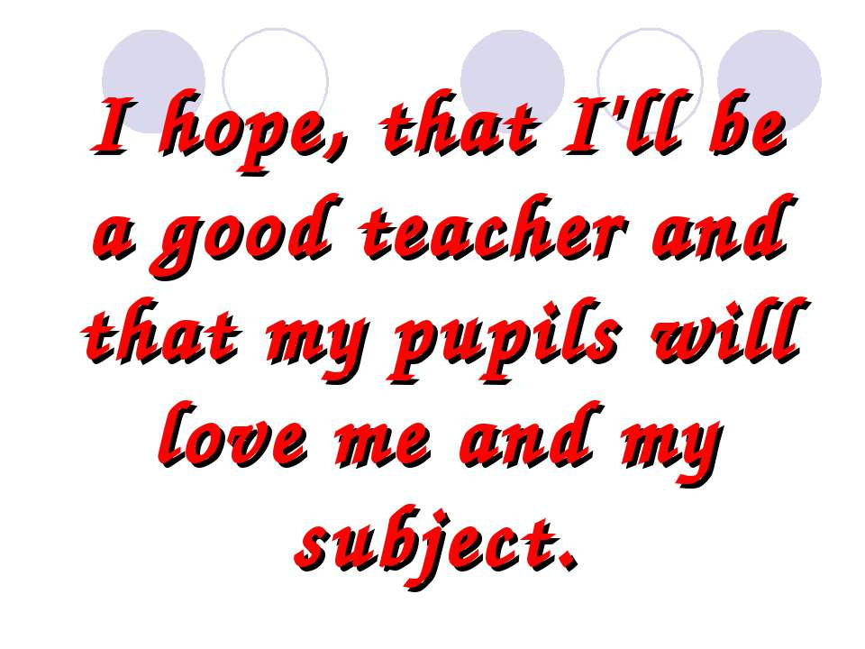 I hope, that I'll be a good teacher and that my pupils will love me and my su...