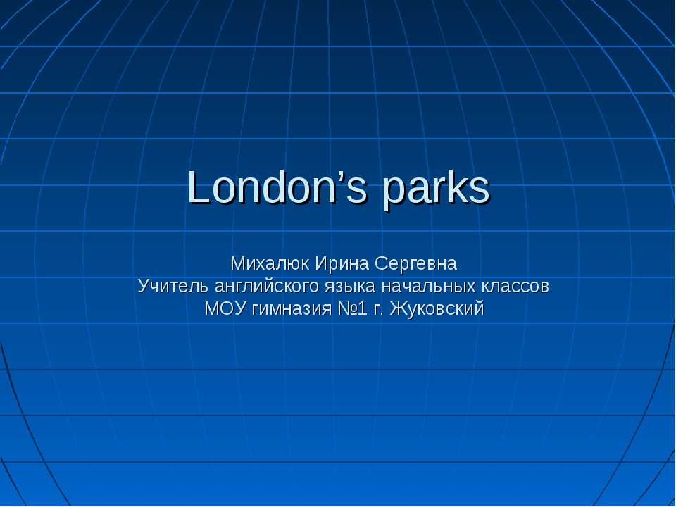 London's parks Михалюк Ирина Сергевна Учитель английского языка начальных кла...