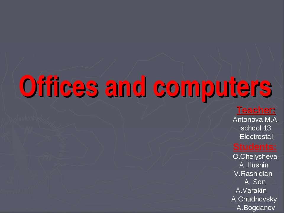 Offices and computers Teacher: Antonova M.A. school 13 Electrostal Students: ...